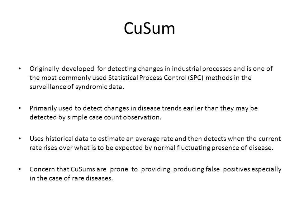 CuSum Originally developed for detecting changes in industrial processes and is one of the most commonly used Statistical Process Control (SPC) methods in the surveillance of syndromic data.