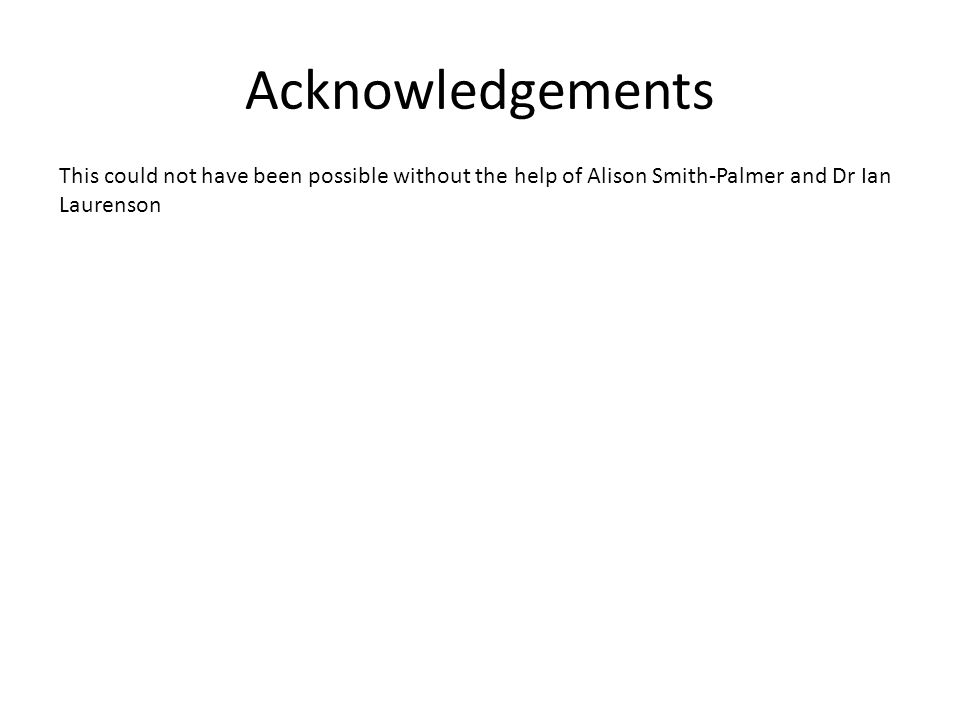 Acknowledgements This could not have been possible without the help of Alison Smith-Palmer and Dr Ian Laurenson