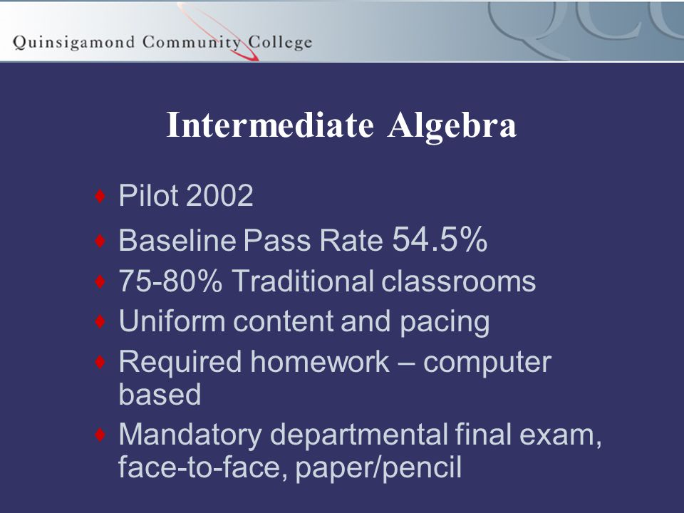 Intermediate Algebra  Pilot 2002  Baseline Pass Rate 54.5%  75-80% Traditional classrooms  Uniform content and pacing  Required homework – computer based  Mandatory departmental final exam, face-to-face, paper/pencil