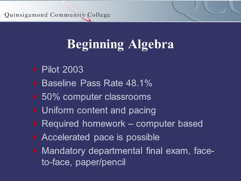 Beginning Algebra  Pilot 2003  Baseline Pass Rate 48.1%  50% computer classrooms  Uniform content and pacing  Required homework – computer based  Accelerated pace is possible  Mandatory departmental final exam, face- to-face, paper/pencil