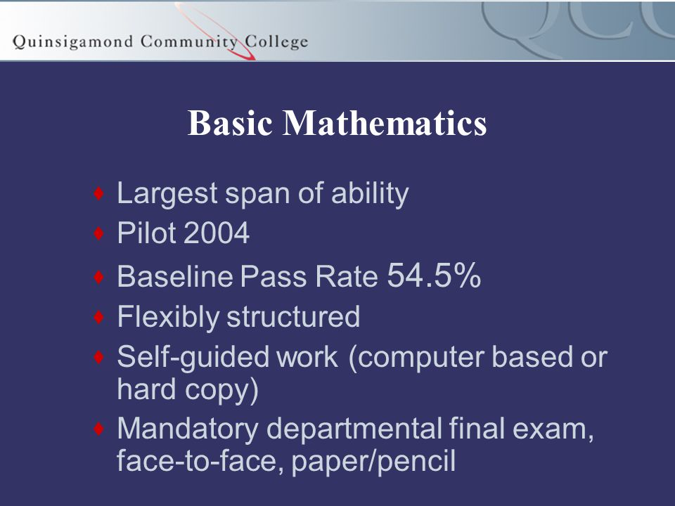 Basic Mathematics  Largest span of ability  Pilot 2004  Baseline Pass Rate 54.5%  Flexibly structured  Self-guided work (computer based or hard copy)  Mandatory departmental final exam, face-to-face, paper/pencil