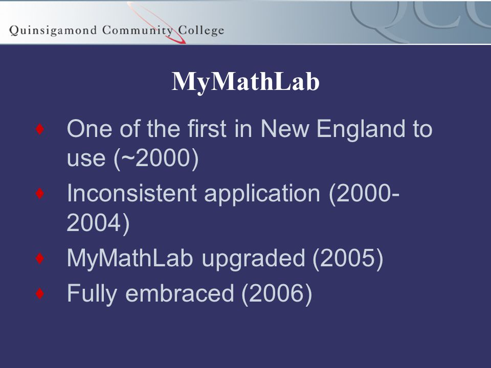 MyMathLab  One of the first in New England to use (~2000)  Inconsistent application (2000- 2004)  MyMathLab upgraded (2005)  Fully embraced (2006)