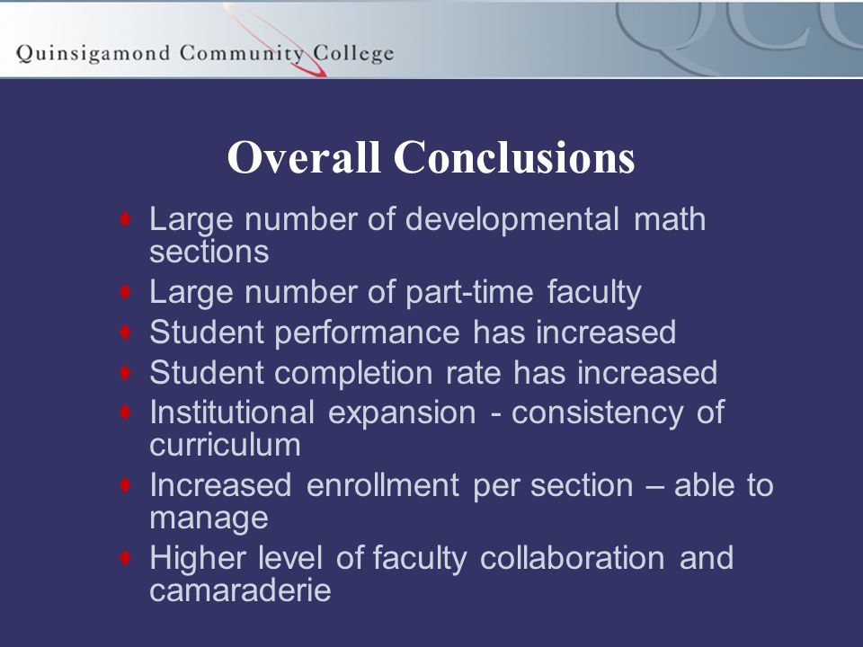 Overall Conclusions  Large number of developmental math sections  Large number of part-time faculty  Student performance has increased  Student completion rate has increased  Institutional expansion - consistency of curriculum  Increased enrollment per section – able to manage  Higher level of faculty collaboration and camaraderie