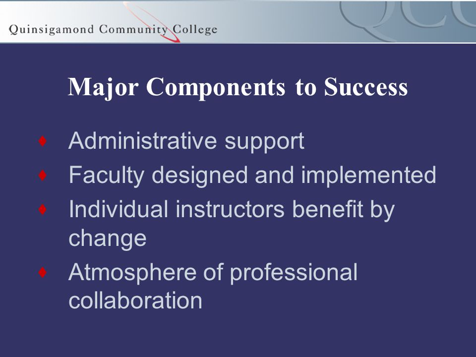Major Components to Success  Administrative support  Faculty designed and implemented  Individual instructors benefit by change  Atmosphere of professional collaboration