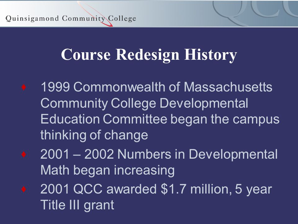 Course Redesign History  1999 Commonwealth of Massachusetts Community College Developmental Education Committee began the campus thinking of change  2001 – 2002 Numbers in Developmental Math began increasing  2001 QCC awarded $1.7 million, 5 year Title III grant