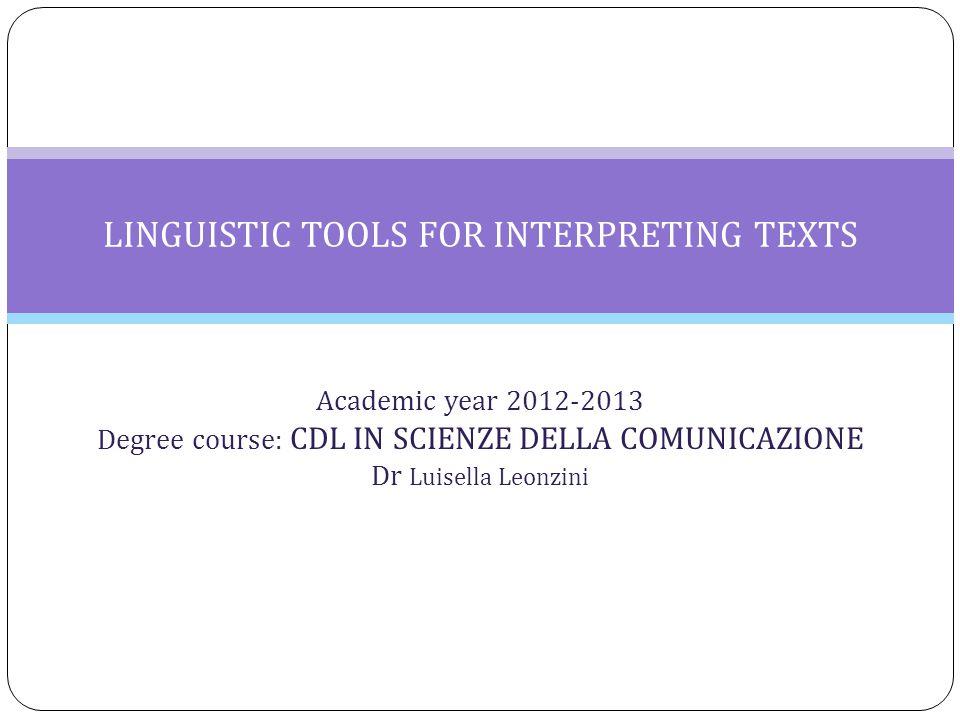 Academic year 2012-2013 Degree course: CDL IN SCIENZE DELLA COMUNICAZIONE Dr Luisella Leonzini LINGUISTIC TOOLS FOR INTERPRETING TEXTS