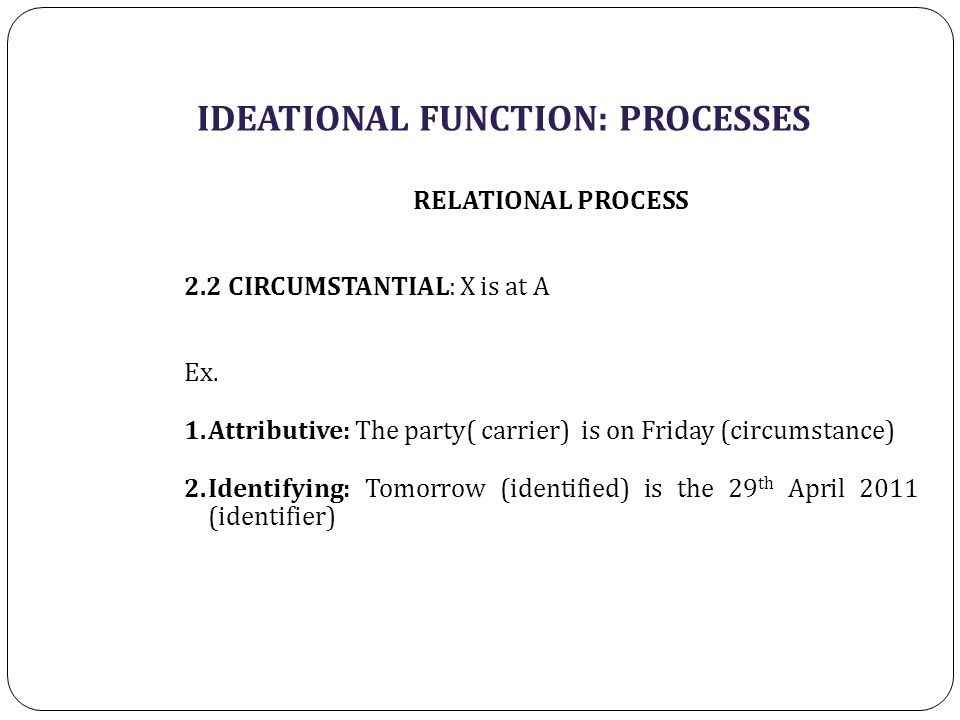 IDEATIONAL FUNCTION: PROCESSES RELATIONAL PROCESS 2.2 CIRCUMSTANTIAL: X is at A Ex.