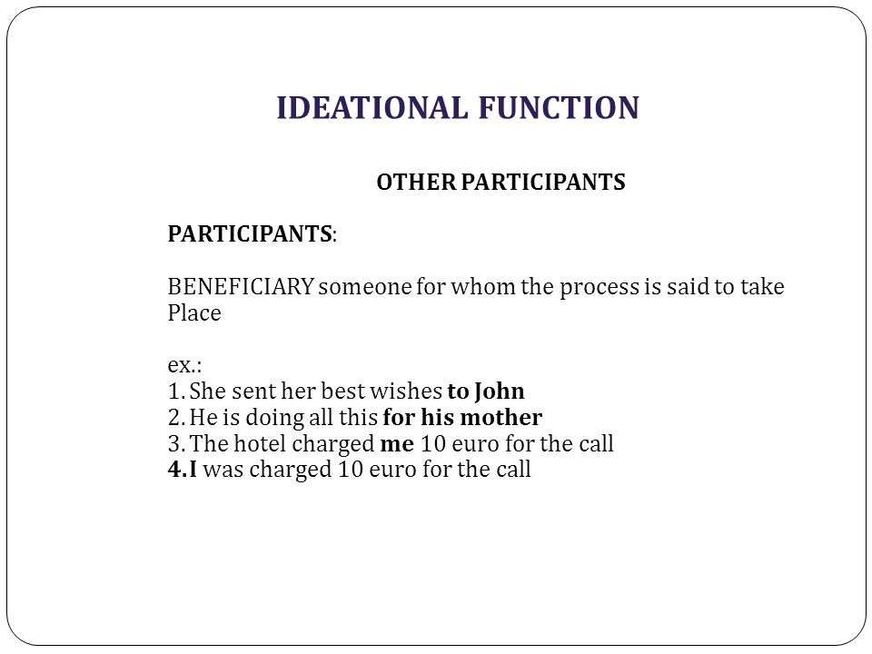 IDEATIONAL FUNCTION OTHER PARTICIPANTS PARTICIPANTS: BENEFICIARY someone for whom the process is said to take Place ex.: 1.She sent her best wishes to John 2.He is doing all this for his mother 3.The hotel charged me 10 euro for the call 4.I was charged 10 euro for the call