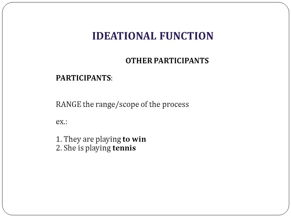 IDEATIONAL FUNCTION OTHER PARTICIPANTS PARTICIPANTS: RANGE the range/scope of the process ex.: 1.