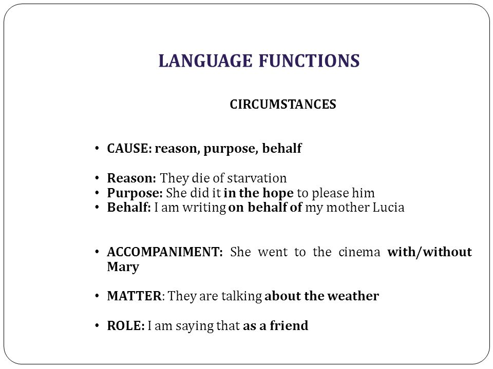 LANGUAGE FUNCTIONS CIRCUMSTANCES CAUSE: reason, purpose, behalf Reason: They die of starvation Purpose: She did it in the hope to please him Behalf: I