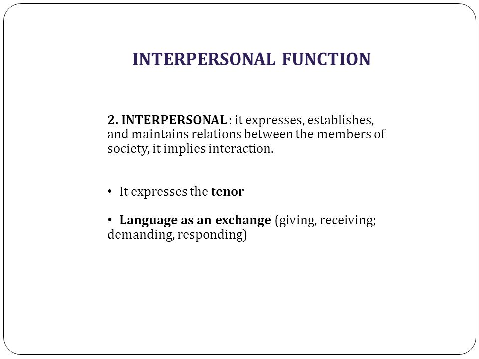 INTERPERSONAL FUNCTION 2. INTERPERSONAL : it expresses, establishes, and maintains relations between the members of society, it implies interaction. I