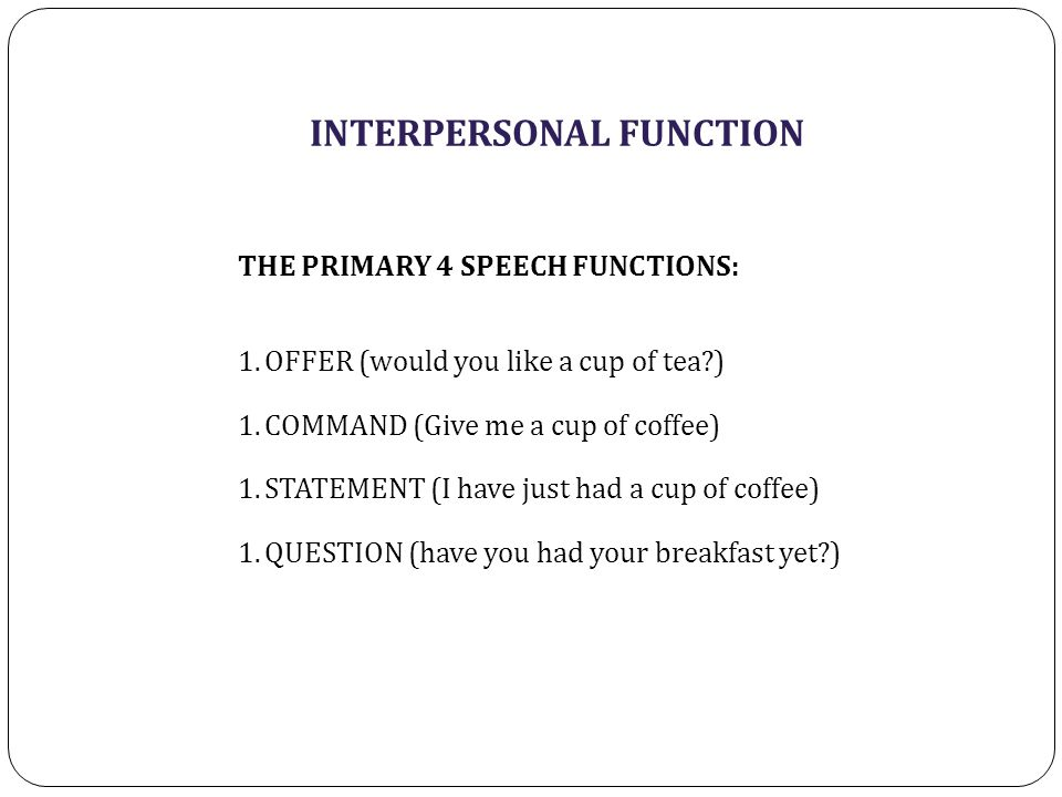 INTERPERSONAL FUNCTION THE PRIMARY 4 SPEECH FUNCTIONS: 1.OFFER (would you like a cup of tea ) 1.COMMAND (Give me a cup of coffee) 1.STATEMENT (I have just had a cup of coffee) 1.QUESTION (have you had your breakfast yet )