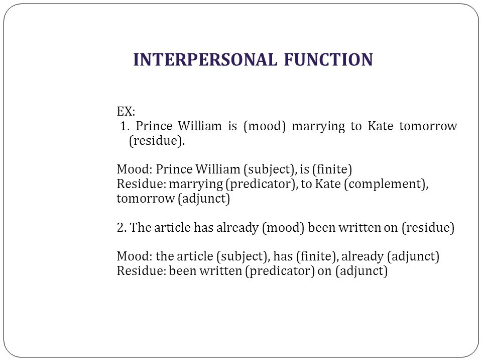 INTERPERSONAL FUNCTION EX: 1. Prince William is (mood) marrying to Kate tomorrow (residue). Mood: Prince William (subject), is (finite) Residue: marry