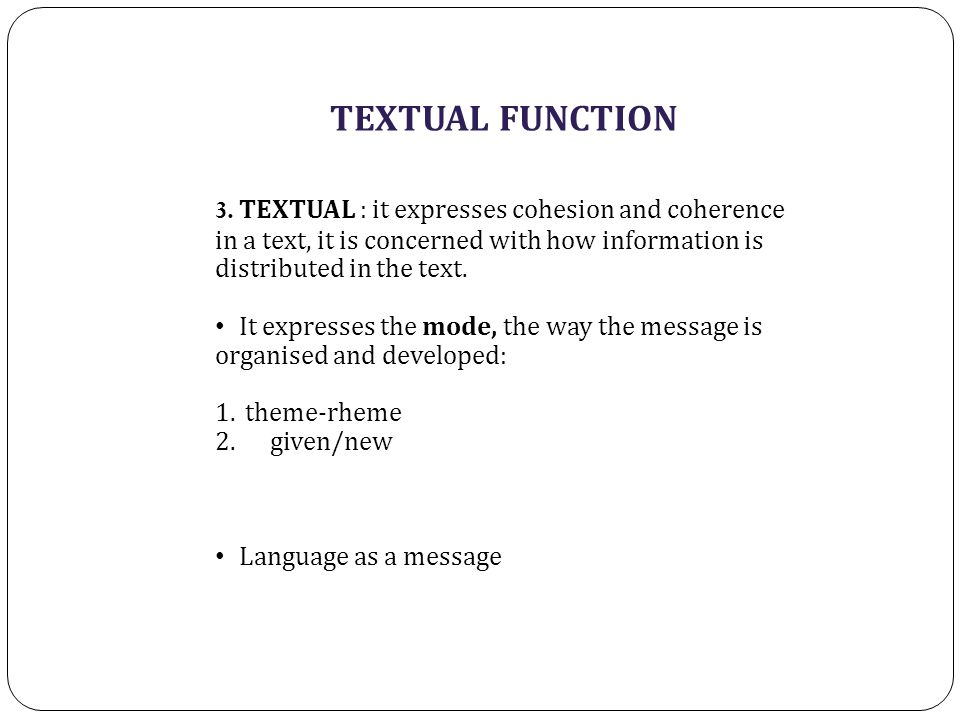 TEXTUAL FUNCTION 3. TEXTUAL : it expresses cohesion and coherence in a text, it is concerned with how information is distributed in the text. It expre