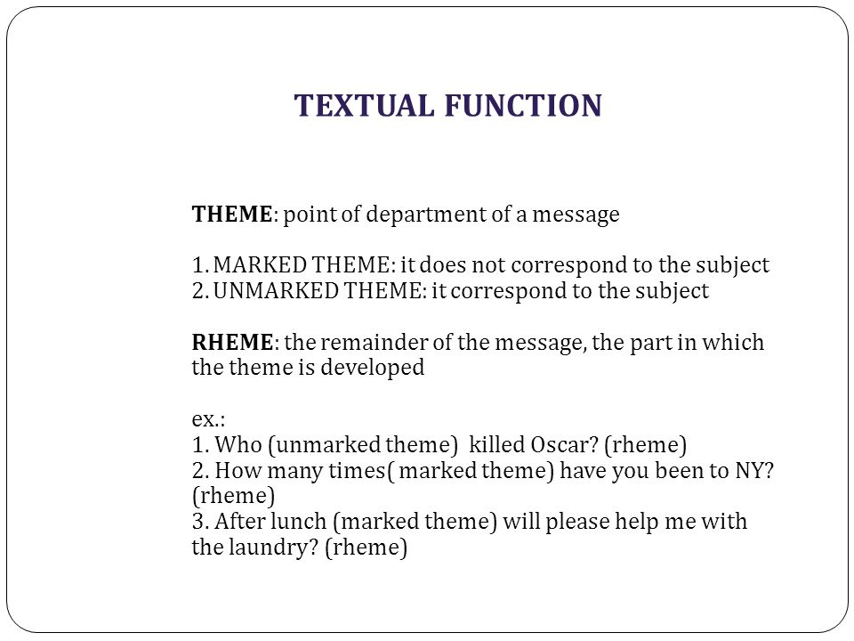 TEXTUAL FUNCTION THEME: point of department of a message 1.MARKED THEME: it does not correspond to the subject 2.UNMARKED THEME: it correspond to the subject RHEME: the remainder of the message, the part in which the theme is developed ex.: 1.
