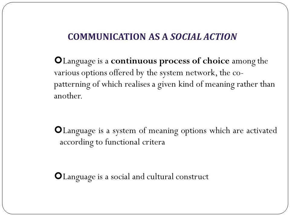 COMMUNICATION AS A SOCIAL ACTION Language is a continuous process of choice among the various options offered by the system network, the co- patterning of which realises a given kind of meaning rather than another.