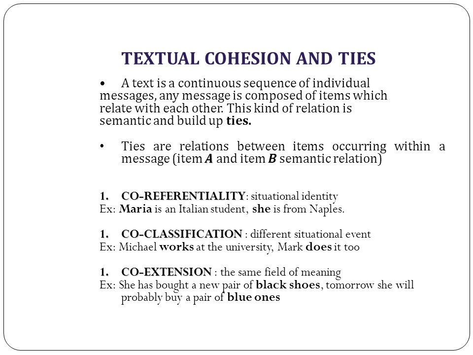 TEXTUAL COHESION AND TIES A text is a continuous sequence of individual messages, any message is composed of items which relate with each other.