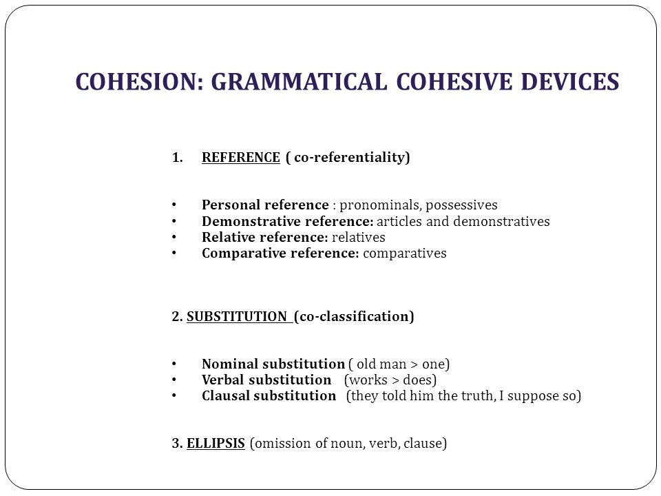 COHESION: GRAMMATICAL COHESIVE DEVICES 1.REFERENCE ( co-referentiality) Personal reference : pronominals, possessives Demonstrative reference: article