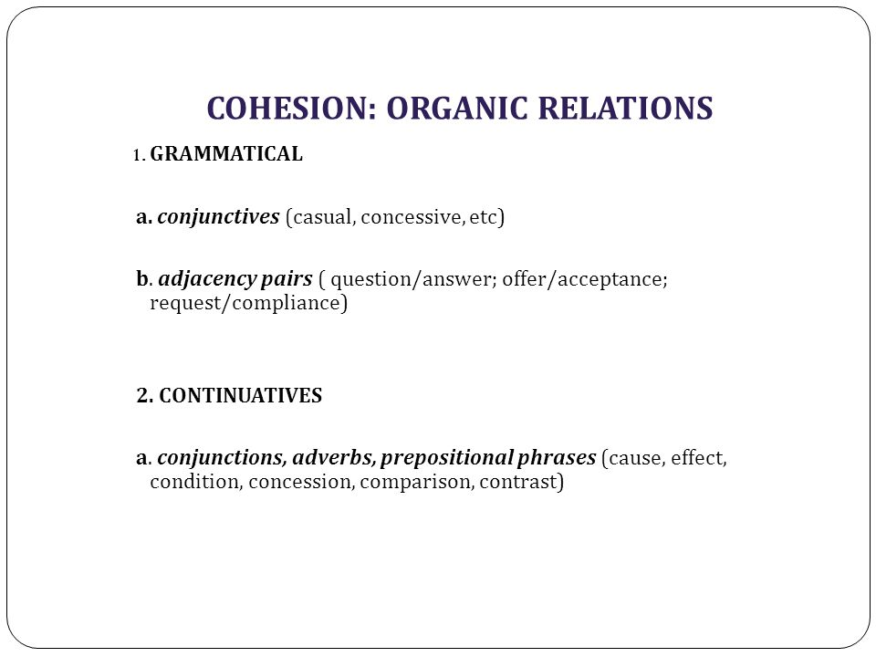 COHESION: ORGANIC RELATIONS 1. GRAMMATICAL a. conjunctives (casual, concessive, etc) b. adjacency pairs ( question/answer; offer/acceptance; request/c