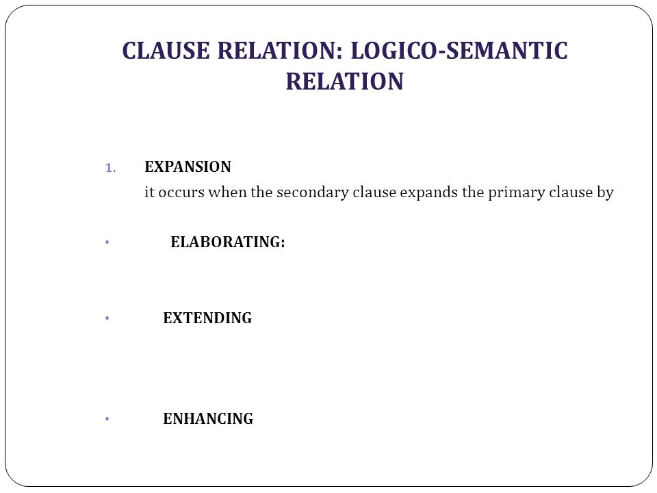 CLAUSE RELATION: LOGICO-SEMANTIC RELATION 1. EXPANSION it occurs when the secondary clause expands the primary clause by ELABORATING: EXTENDING ENHANC