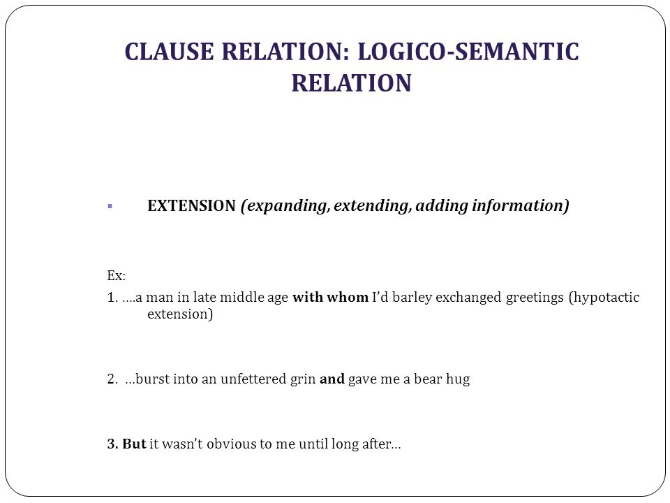 CLAUSE RELATION: LOGICO-SEMANTIC RELATION  EXTENSION (expanding, extending, adding information) Ex: 1. ….a man in late middle age with whom I'd barle