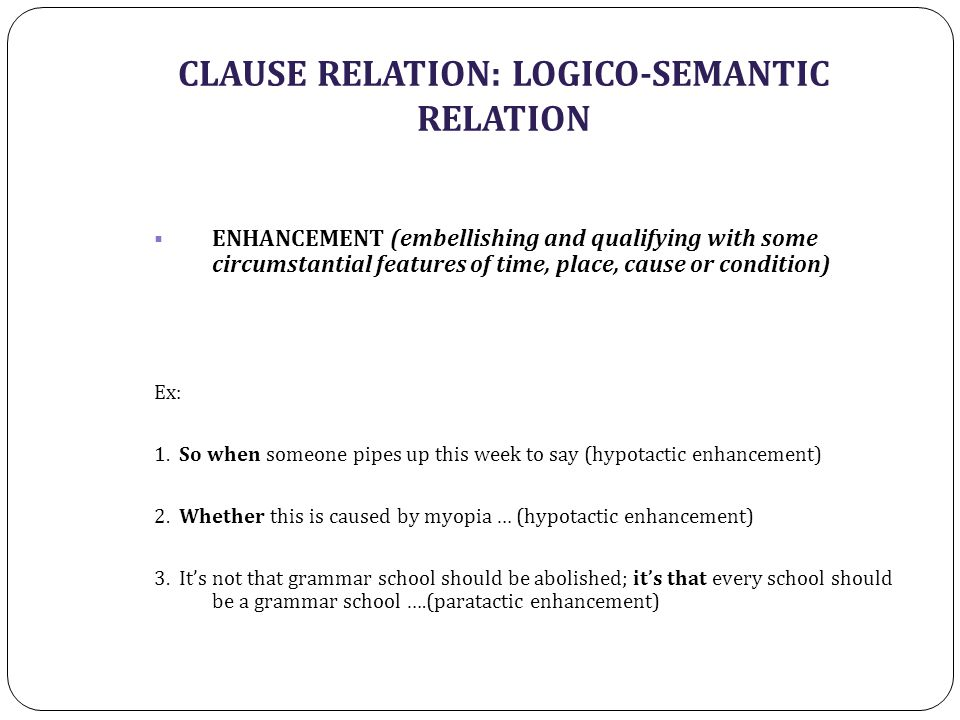 CLAUSE RELATION: LOGICO-SEMANTIC RELATION  ENHANCEMENT (embellishing and qualifying with some circumstantial features of time, place, cause or condition) Ex: 1.