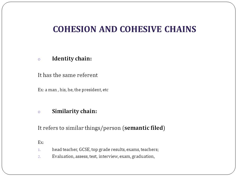 COHESION AND COHESIVE CHAINS o Identity chain: It has the same referent Ex: a man, his, he, the president, etc o Similarity chain: It refers to similar things/person (semantic filed) Ex: 1.