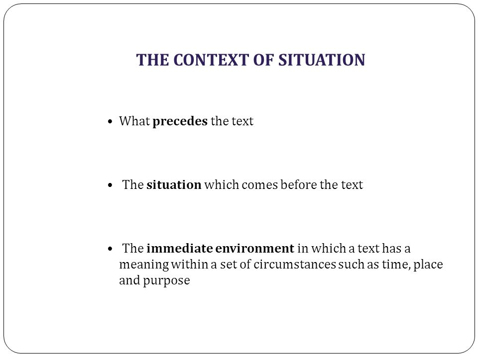 THE CONTEXT OF SITUATION What precedes the text The situation which comes before the text The immediate environment in which a text has a meaning within a set of circumstances such as time, place and purpose