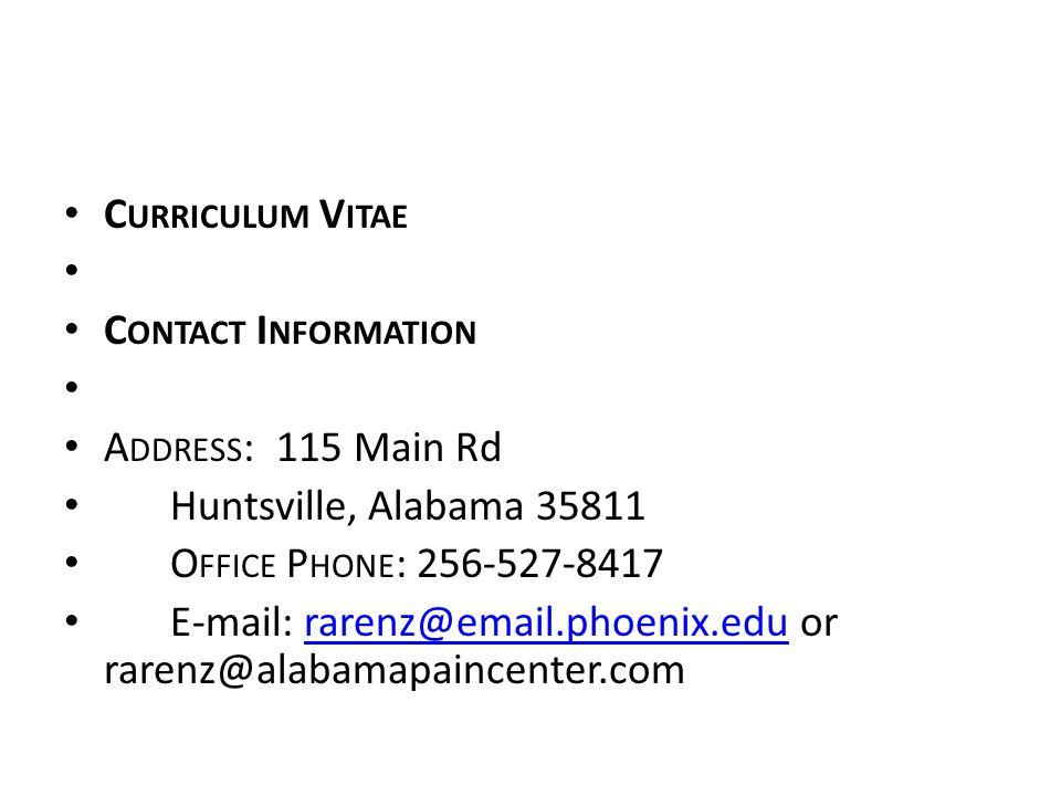 C URRICULUM V ITAE C ONTACT I NFORMATION A DDRESS :115 Main Rd Huntsville, Alabama 35811 O FFICE P HONE : 256-527-8417 E-mail: rarenz@email.phoenix.edu or rarenz@alabamapaincenter.comrarenz@email.phoenix.edu