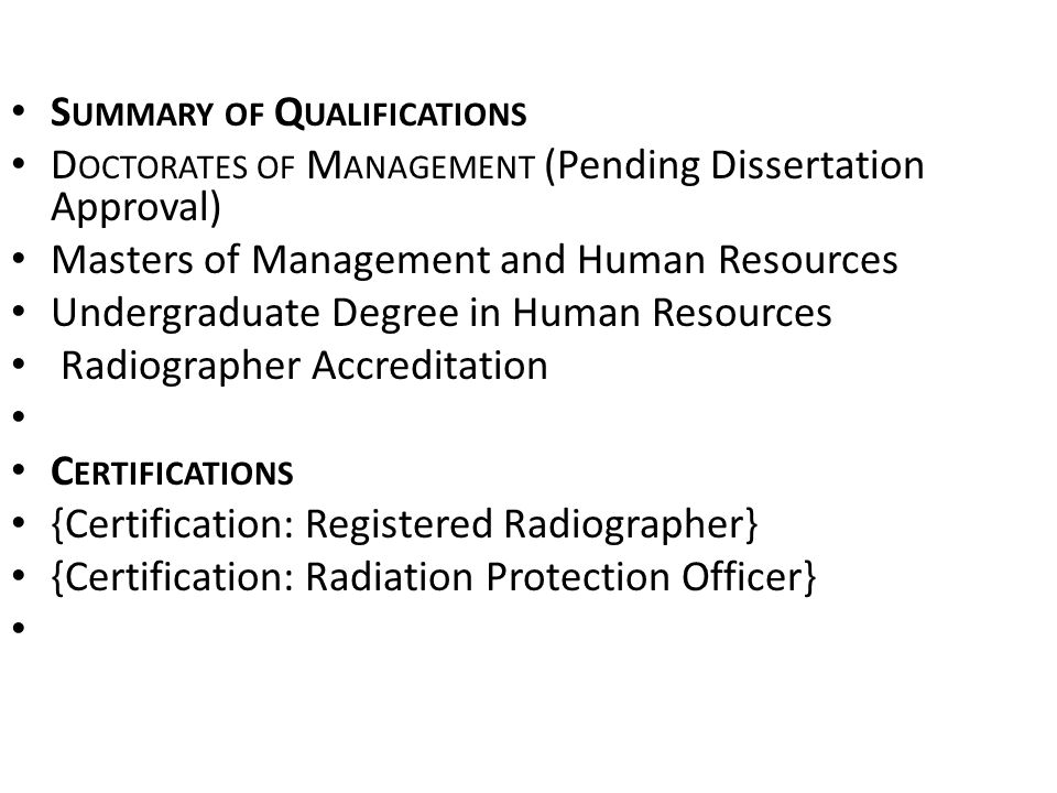 S UMMARY OF Q UALIFICATIONS D OCTORATES OF M ANAGEMENT (Pending Dissertation Approval) Masters of Management and Human Resources Undergraduate Degree in Human Resources Radiographer Accreditation C ERTIFICATIONS {Certification: Registered Radiographer} {Certification: Radiation Protection Officer}