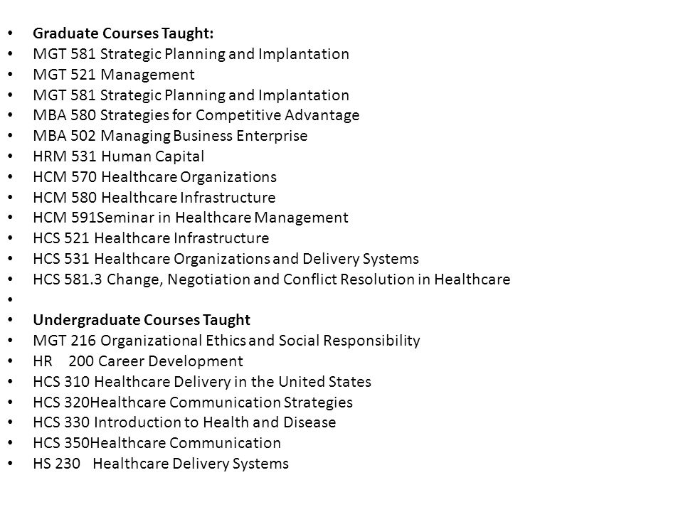 Graduate Courses Taught: MGT 581 Strategic Planning and Implantation MGT 521 Management MGT 581 Strategic Planning and Implantation MBA 580 Strategies for Competitive Advantage MBA 502 Managing Business Enterprise HRM 531 Human Capital HCM 570 Healthcare Organizations HCM 580 Healthcare Infrastructure HCM 591Seminar in Healthcare Management HCS 521 Healthcare Infrastructure HCS 531 Healthcare Organizations and Delivery Systems HCS 581.3 Change, Negotiation and Conflict Resolution in Healthcare Undergraduate Courses Taught MGT 216 Organizational Ethics and Social Responsibility HR 200 Career Development HCS 310 Healthcare Delivery in the United States HCS 320Healthcare Communication Strategies HCS 330 Introduction to Health and Disease HCS 350Healthcare Communication HS 230 Healthcare Delivery Systems