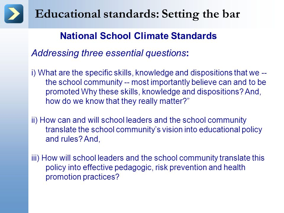 Educational standards: Setting the bar National School Climate Standards Addressing three essential questions: i) What are the specific skills, knowledge and dispositions that we -- the school community -- most importantly believe can and to be promoted Why these skills, knowledge and dispositions.