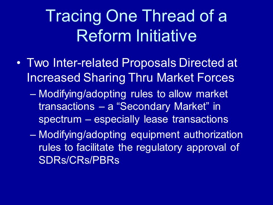 Tracing One Thread of a Reform Initiative Two Inter-related Proposals Directed at Increased Sharing Thru Market Forces –Modifying/adopting rules to allow market transactions – a Secondary Market in spectrum – especially lease transactions –Modifying/adopting equipment authorization rules to facilitate the regulatory approval of SDRs/CRs/PBRs