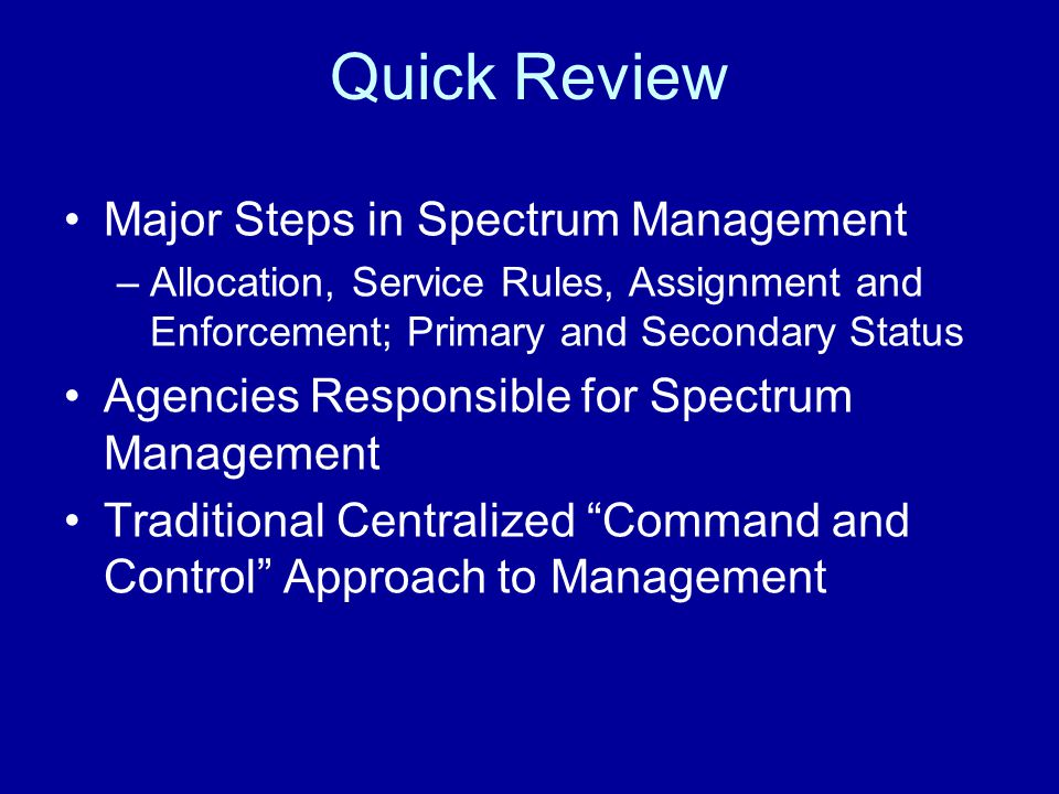 Quick Review Major Steps in Spectrum Management –Allocation, Service Rules, Assignment and Enforcement; Primary and Secondary Status Agencies Responsible for Spectrum Management Traditional Centralized Command and Control Approach to Management