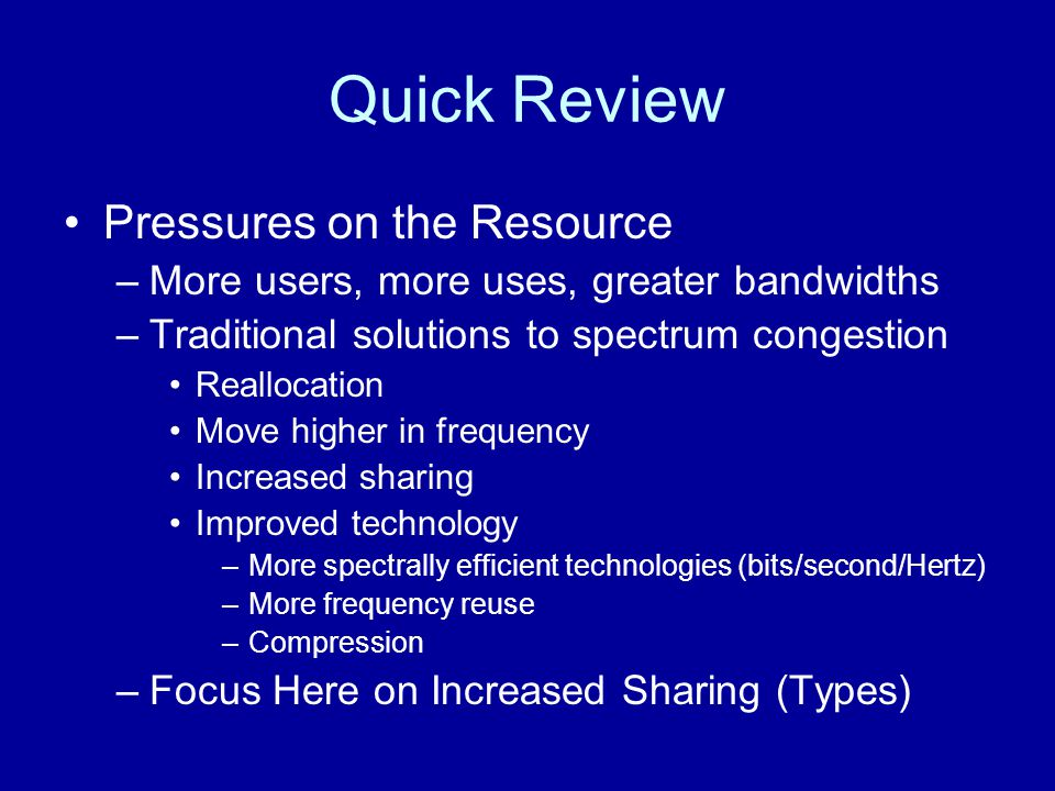 Quick Review Pressures on the Resource –More users, more uses, greater bandwidths –Traditional solutions to spectrum congestion Reallocation Move higher in frequency Increased sharing Improved technology –More spectrally efficient technologies (bits/second/Hertz) –More frequency reuse –Compression –Focus Here on Increased Sharing (Types)