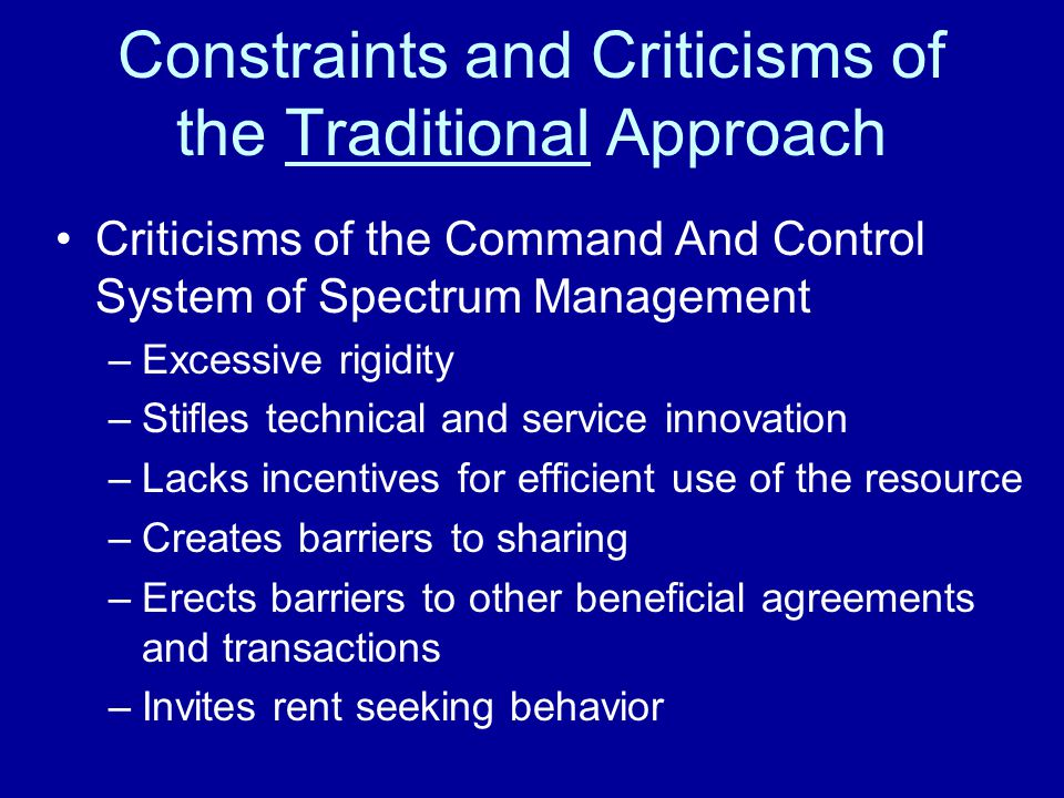 Constraints and Criticisms of the Traditional Approach Criticisms of the Command And Control System of Spectrum Management –Excessive rigidity –Stifles technical and service innovation –Lacks incentives for efficient use of the resource –Creates barriers to sharing –Erects barriers to other beneficial agreements and transactions –Invites rent seeking behavior