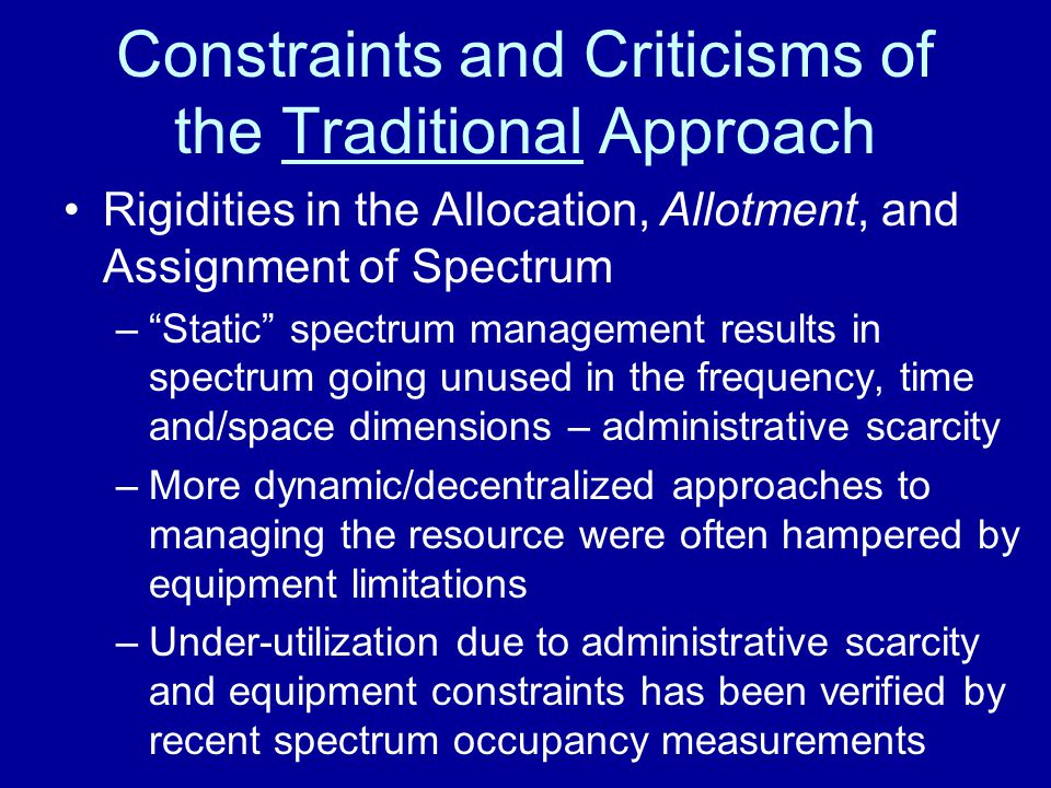 Constraints and Criticisms of the Traditional Approach Rigidities in the Allocation, Allotment, and Assignment of Spectrum –As stated by SPTF: In many bands, spectrum access is a more significant problem than physical scarcity of spectrum, in large part due to legacy command- and-control regulation that limits the ability of potential users to obtain such access. –Above suggests that substantial amounts of spectrum capacity could be freed up by more dynamic and opportunistic approaches to the management of the resource
