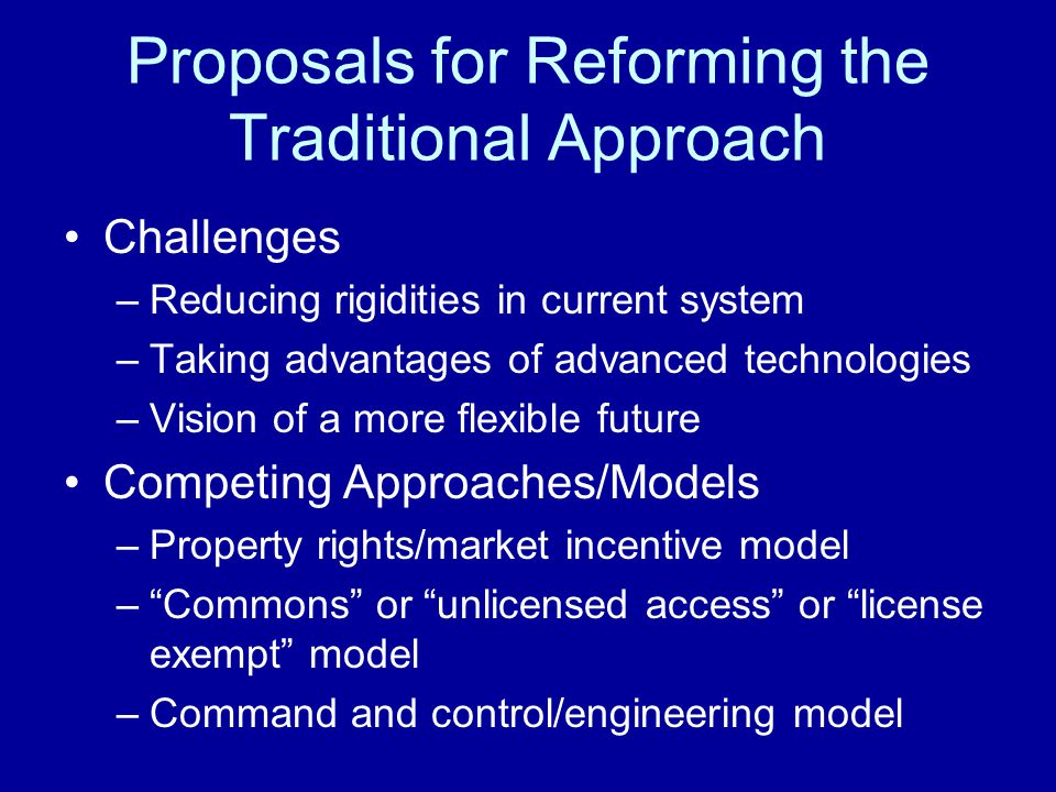 Proposals for Reforming the Traditional Approach Challenges –Reducing rigidities in current system –Taking advantages of advanced technologies –Vision of a more flexible future Competing Approaches/Models –Property rights/market incentive model – Commons or unlicensed access or license exempt model –Command and control/engineering model