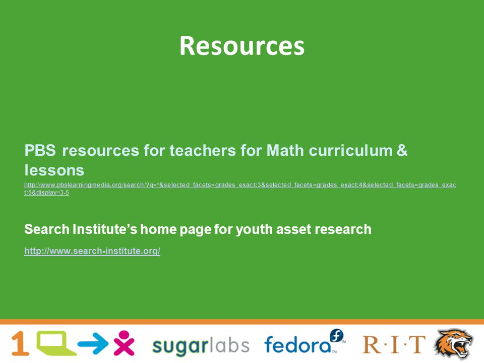Resources PBS resources for teachers for Math curriculum & lessons http://www.pbslearningmedia.org/search/ q=*&selected_facets=grades_exact:3&selected_facets=grades_exact:4&selected_facets=grades_exac t:5&display=3-5 Search Institute's home page for youth asset research http://www.search-institute.org/