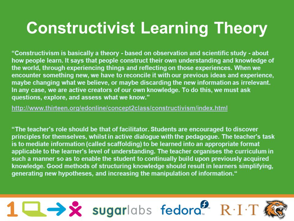 Constructivist Learning Theory Constructivism is basically a theory - based on observation and scientific study - about how people learn.