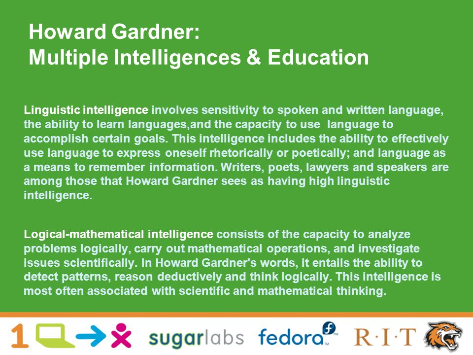 Howard Gardner: Multiple Intelligences & Education Linguistic intelligence involves sensitivity to spoken and written language, the ability to learn languages,and the capacity to use language to accomplish certain goals.