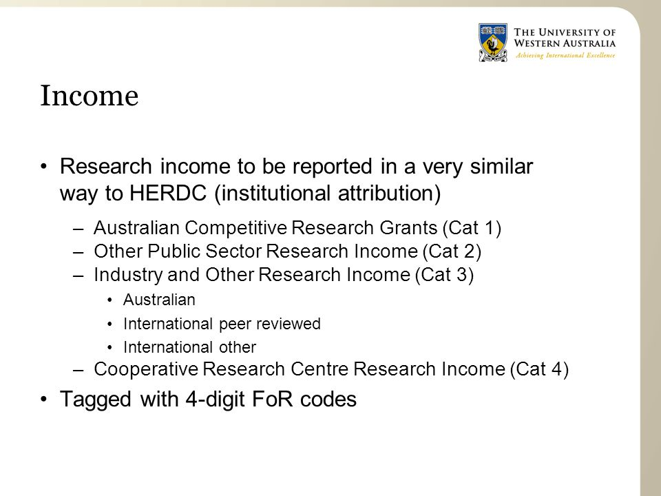 Income Research income to be reported in a very similar way to HERDC (institutional attribution) –Australian Competitive Research Grants (Cat 1) –Other Public Sector Research Income (Cat 2) –Industry and Other Research Income (Cat 3) Australian International peer reviewed International other –Cooperative Research Centre Research Income (Cat 4) Tagged with 4-digit FoR codes