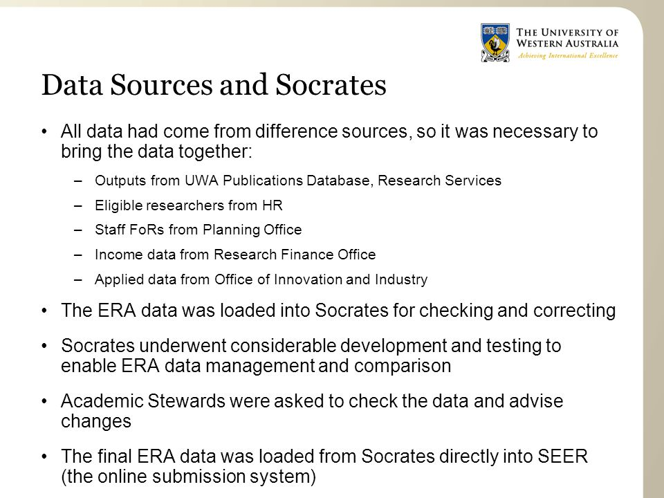 Data Sources and Socrates All data had come from difference sources, so it was necessary to bring the data together: –Outputs from UWA Publications Database, Research Services –Eligible researchers from HR –Staff FoRs from Planning Office –Income data from Research Finance Office –Applied data from Office of Innovation and Industry The ERA data was loaded into Socrates for checking and correcting Socrates underwent considerable development and testing to enable ERA data management and comparison Academic Stewards were asked to check the data and advise changes The final ERA data was loaded from Socrates directly into SEER (the online submission system)