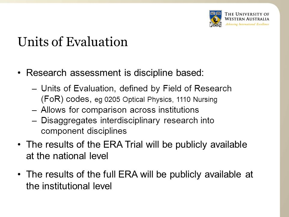 Units of Evaluation Research assessment is discipline based: –Units of Evaluation, defined by Field of Research (FoR) codes, eg 0205 Optical Physics, 1110 Nursing –Allows for comparison across institutions –Disaggregates interdisciplinary research into component disciplines The results of the ERA Trial will be publicly available at the national level The results of the full ERA will be publicly available at the institutional level