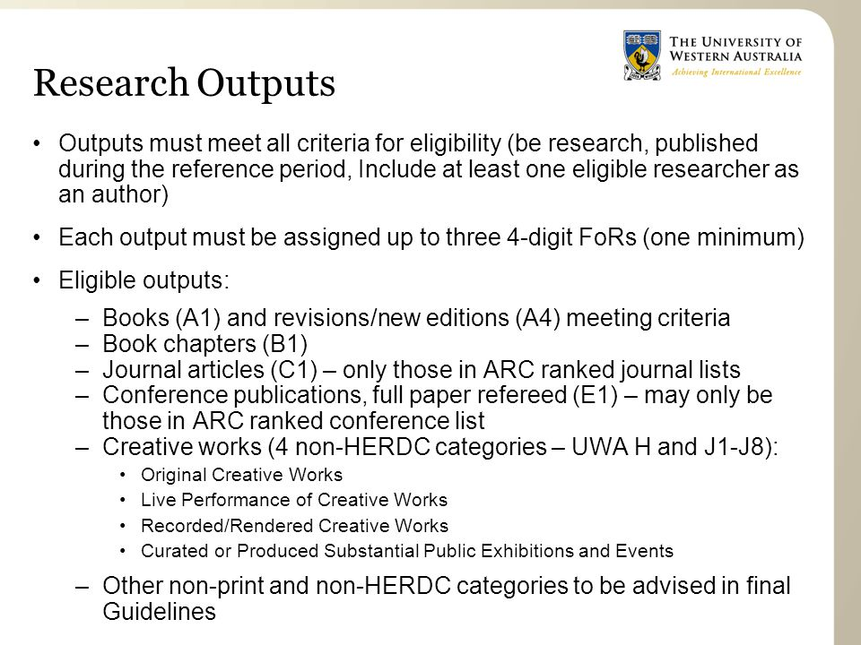 Research Outputs Outputs must meet all criteria for eligibility (be research, published during the reference period, Include at least one eligible researcher as an author) Each output must be assigned up to three 4-digit FoRs (one minimum) Eligible outputs: –Books (A1) and revisions/new editions (A4) meeting criteria –Book chapters (B1) –Journal articles (C1) – only those in ARC ranked journal lists –Conference publications, full paper refereed (E1) – may only be those in ARC ranked conference list –Creative works (4 non-HERDC categories – UWA H and J1-J8): Original Creative Works Live Performance of Creative Works Recorded/Rendered Creative Works Curated or Produced Substantial Public Exhibitions and Events –Other non-print and non-HERDC categories to be advised in final Guidelines