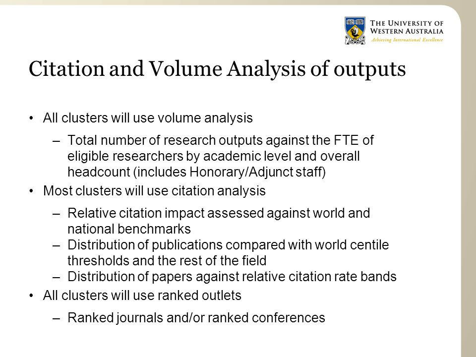 Citation and Volume Analysis of outputs All clusters will use volume analysis –Total number of research outputs against the FTE of eligible researchers by academic level and overall headcount (includes Honorary/Adjunct staff) Most clusters will use citation analysis –Relative citation impact assessed against world and national benchmarks –Distribution of publications compared with world centile thresholds and the rest of the field –Distribution of papers against relative citation rate bands All clusters will use ranked outlets –Ranked journals and/or ranked conferences