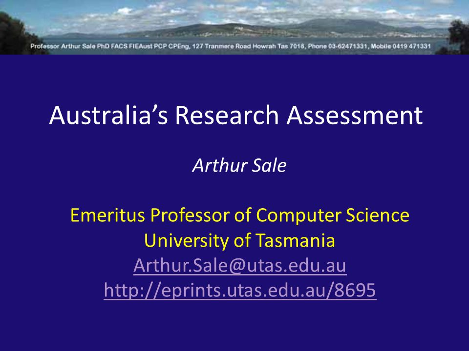 Australia's Research Assessment Arthur Sale Emeritus Professor of Computer Science University of Tasmania Arthur.Sale@utas.edu.au http://eprints.utas.edu.au/8695