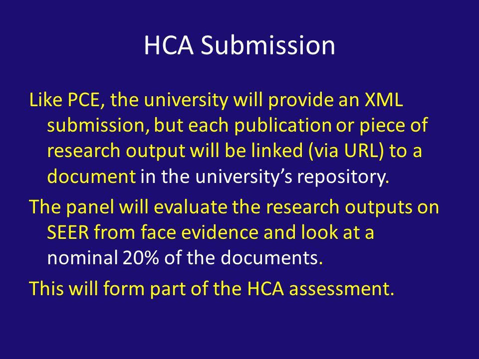 HCA Submission Like PCE, the university will provide an XML submission, but each publication or piece of research output will be linked (via URL) to a document in the university's repository.
