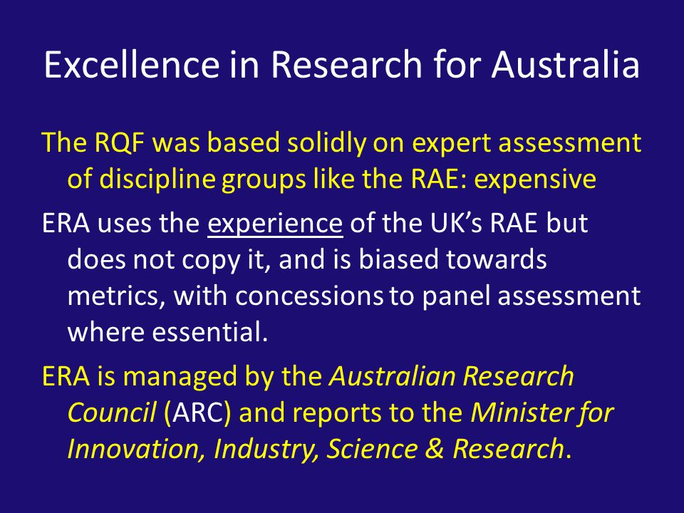 Excellence in Research for Australia The RQF was based solidly on expert assessment of discipline groups like the RAE: expensive ERA uses the experience of the UK's RAE but does not copy it, and is biased towards metrics, with concessions to panel assessment where essential.
