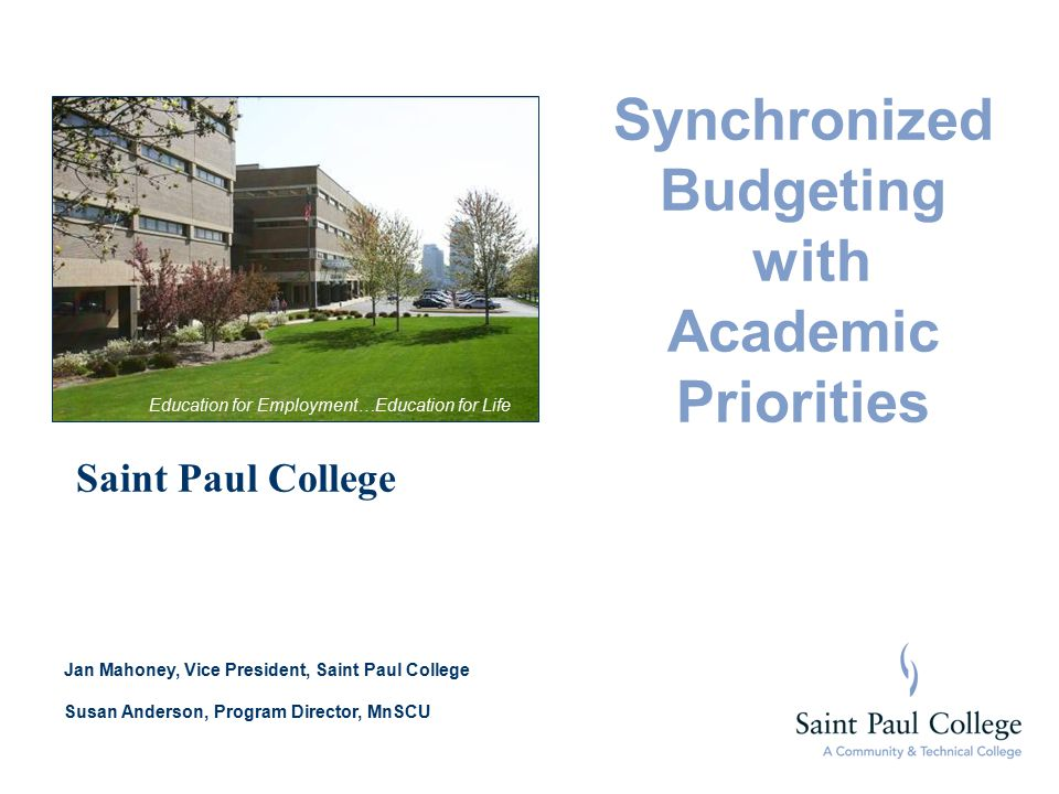 Synchronized Budgeting with Academic Priorities Saint Paul College Jan Mahoney, Vice President, Saint Paul College Susan Anderson, Program Director, MnSCU Education for Employment…Education for Life